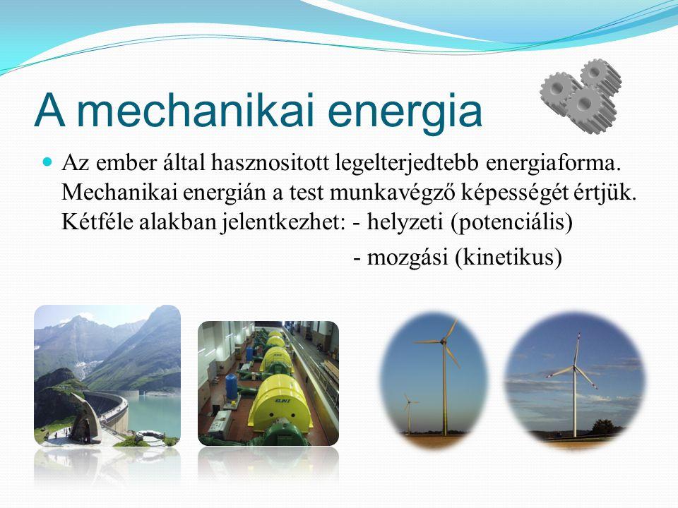 A mechanikai energia Az ember által hasznositott legelterjedtebb energiaforma. Mechanikai energián a test munkavégző képességét értjük. Kétféle alakba