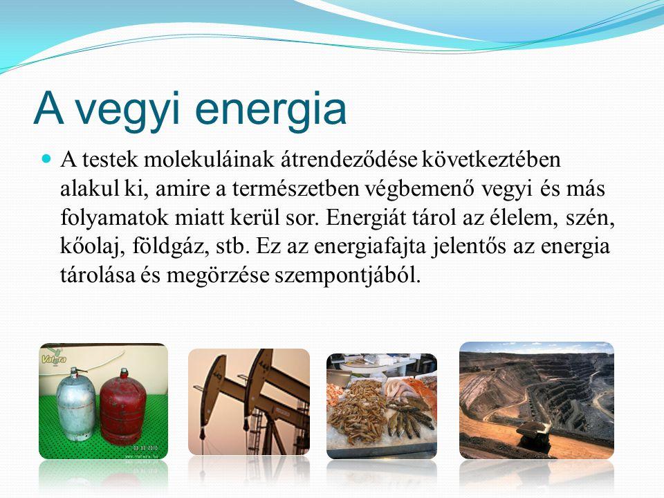 A vegyi energia A testek molekuláinak átrendeződése következtében alakul ki, amire a természetben végbemenő vegyi és más folyamatok miatt kerül sor. E