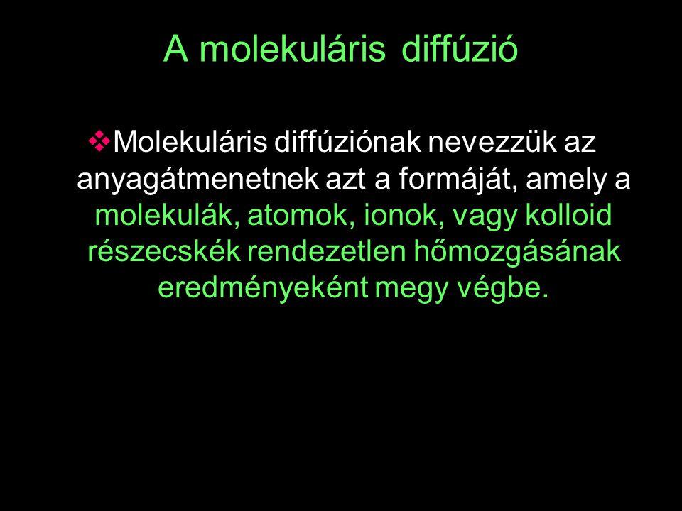 A molekuláris diffúzió  Molekuláris diffúziónak nevezzük az anyagátmenetnek azt a formáját, amely a molekulák, atomok, ionok, vagy kolloid részecskék