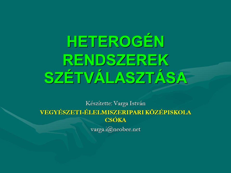 HETEROGÉN RENDSZEREK SZÉTVÁLASZTÁSA Készítette: Varga István VEGYÉSZETI-ÉLELMISZERIPARI KÖZÉPISKOLA CSÓKA varga.i@neobee.net