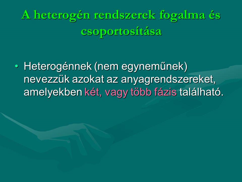 A heterogén rendszerek fogalma és csoportosítása Heterogénnek (nem egyneműnek) nevezzük azokat az anyagrendszereket, amelyekben két, vagy több fázis t