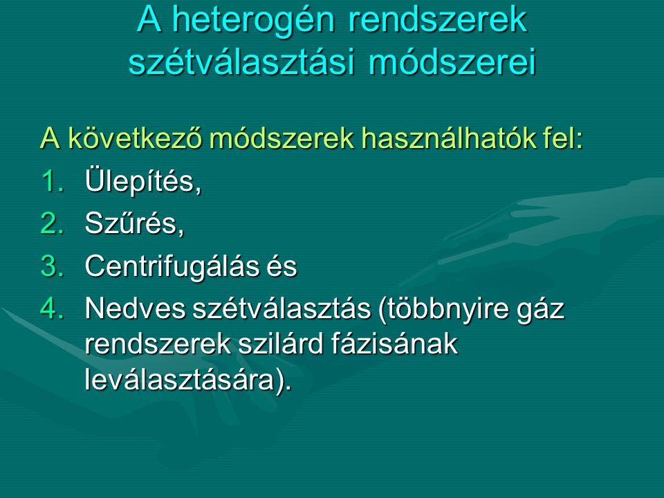 A heterogén rendszerek szétválasztási módszerei A következő módszerek használhatók fel: 1.Ülepítés, 2.Szűrés, 3.Centrifugálás és 4.Nedves szétválasztá