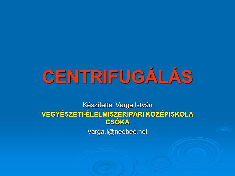 CENTRIFUGÁLÁS Készítette: Varga István VEGYÉSZETI-ÉLELMISZERIPARI KÖZÉPISKOLA CSÓKA varga.i@neobee.net