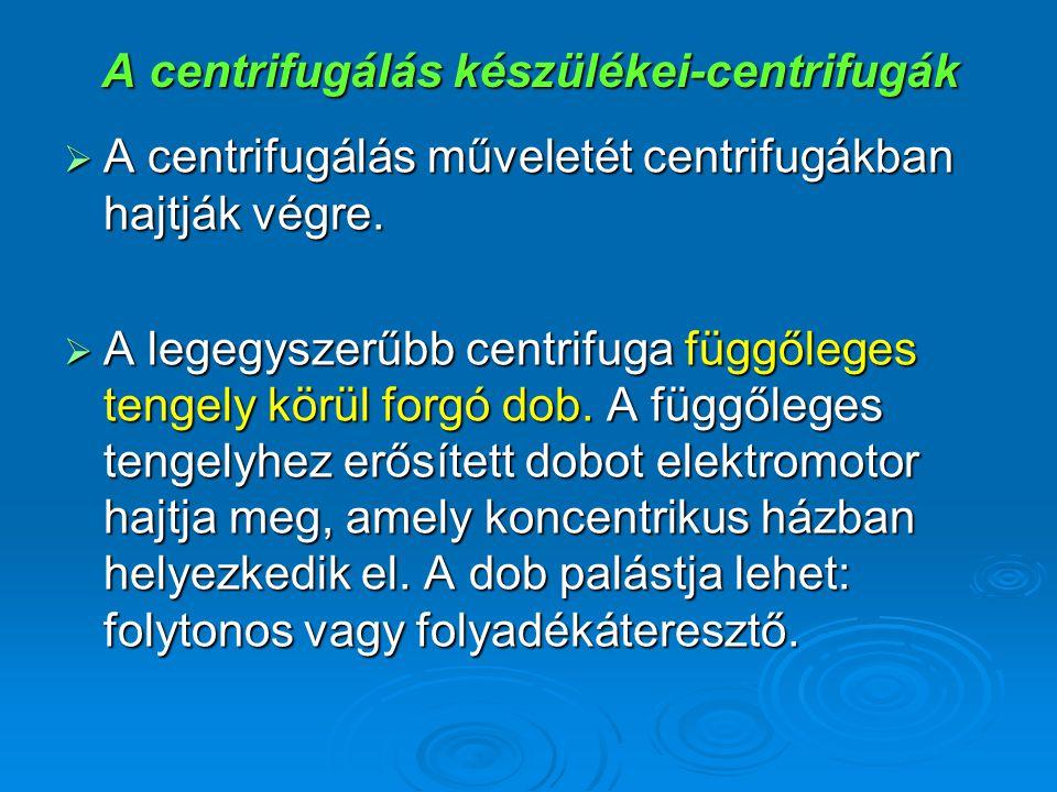 A centrifugálás készülékei-centrifugák  A centrifugálás műveletét centrifugákban hajtják végre.  A legegyszerűbb centrifuga függőleges tengely körül