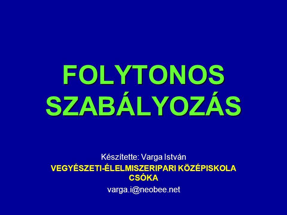 FOLYTONOS SZABÁLYOZÁS Készítette: Varga István VEGYÉSZETI-ÉLELMISZERIPARI KÖZÉPISKOLA CSÓKA varga.i@neobee.net