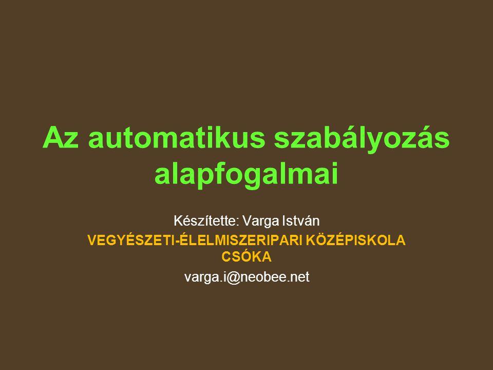 Az automatikus szabályozás alapfogalmai Készítette: Varga István VEGYÉSZETI-ÉLELMISZERIPARI KÖZÉPISKOLA CSÓKA varga.i@neobee.net