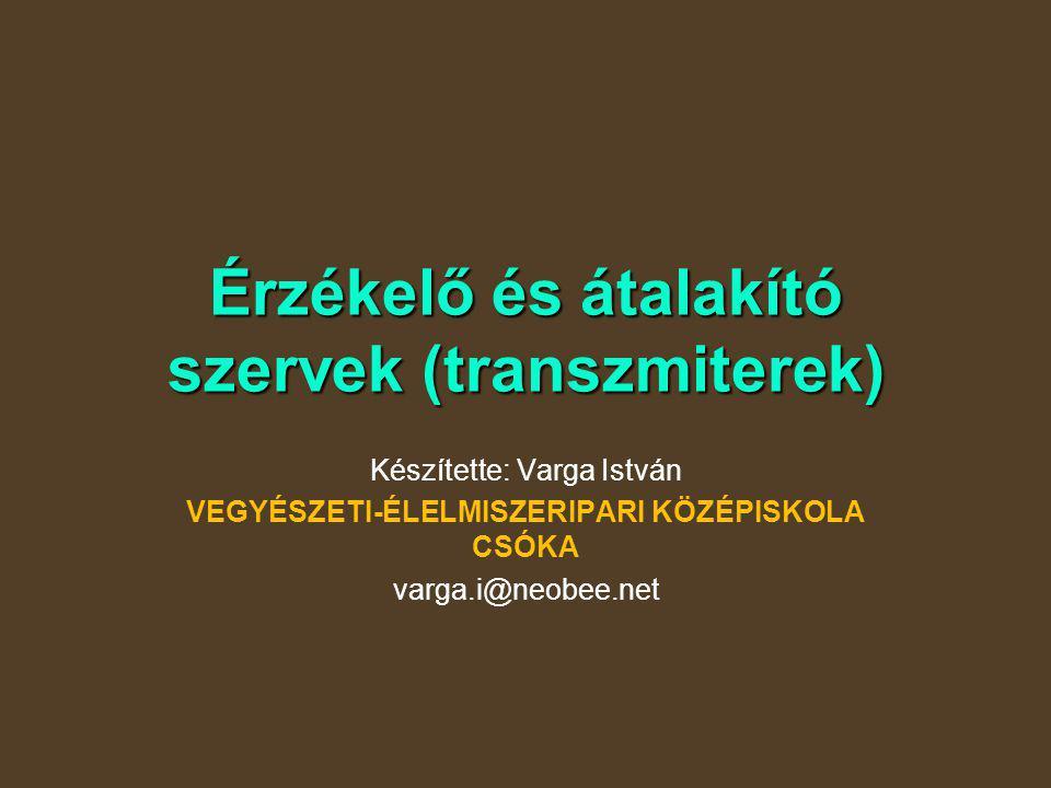 Érzékelő és átalakító szervek (transzmiterek) Készítette: Varga István VEGYÉSZETI-ÉLELMISZERIPARI KÖZÉPISKOLA CSÓKA varga.i@neobee.net