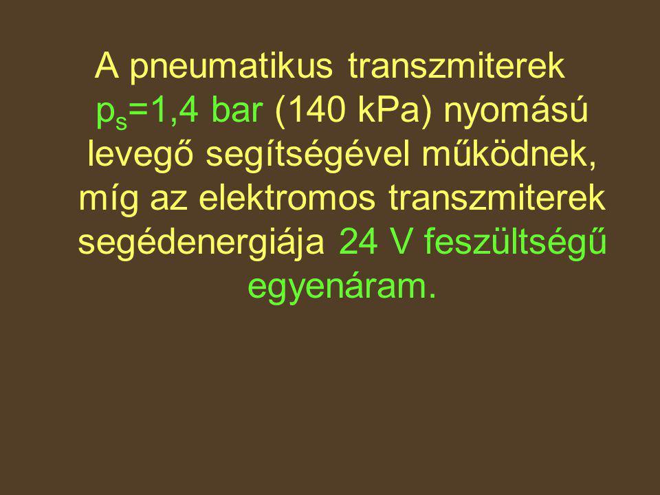 A pneumatikus transzmiterek p s =1,4 bar (140 kPa) nyomású levegő segítségével működnek, míg az elektromos transzmiterek segédenergiája 24 V feszültsé