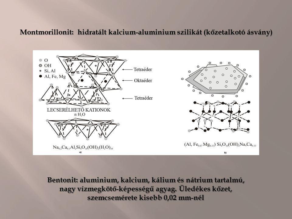 Montmorillonit: hidratált kalcium-aluminium szilikát (kőzetalkotó ásvány) Bentonit: aluminium, kalcium, kálium és nátrium tartalmú, nagy vízmegkötő-ké