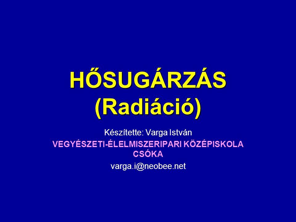 HŐSUGÁRZÁS (Radiáció) Készítette: Varga István VEGYÉSZETI-ÉLELMISZERIPARI KÖZÉPISKOLA CSÓKA varga.i@neobee.net