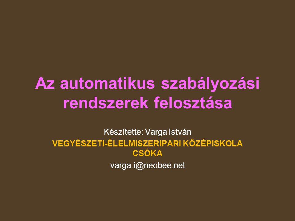 Az automatikus szabályozási rendszerek felosztása Készítette: Varga István VEGYÉSZETI-ÉLELMISZERIPARI KÖZÉPISKOLA CSÓKA varga.i@neobee.net