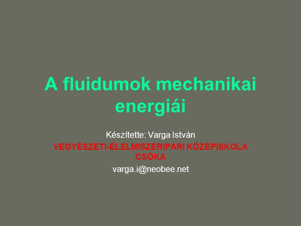 A fluidumok mechanikai energiái Készítette: Varga István VEGYÉSZETI-ÉLELMISZERIPARI KÖZÉPISKOLA CSÓKA varga.i@neobee.net