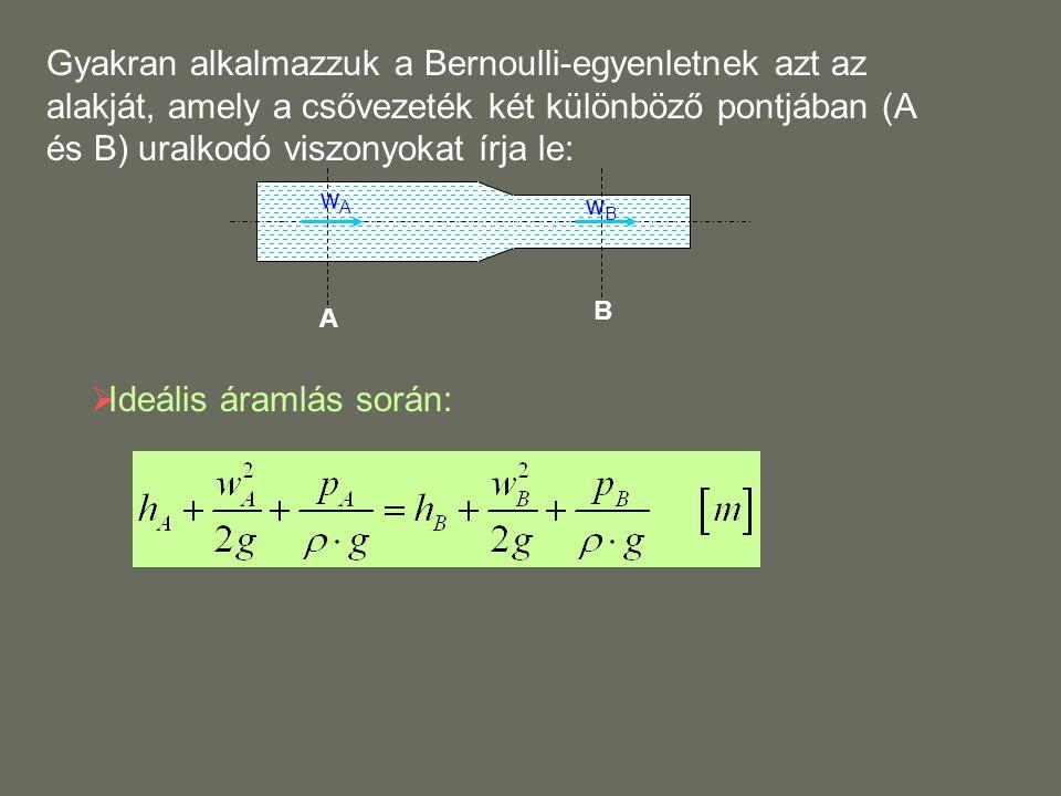 A B Gyakran alkalmazzuk a Bernoulli-egyenletnek azt az alakját, amely a csővezeték két különböző pontjában (A és B) uralkodó viszonyokat írja le: wAwA wBwB  Ideális áramlás során: