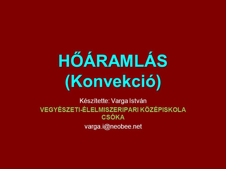 HŐÁRAMLÁS (Konvekció) Készítette: Varga István VEGYÉSZETI-ÉLELMISZERIPARI KÖZÉPISKOLA CSÓKA varga.i@neobee.net