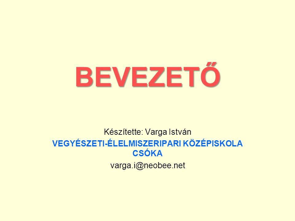 BEVEZETŐ Készítette: Varga István VEGYÉSZETI-ÉLELMISZERIPARI KÖZÉPISKOLA CSÓKA varga.i@neobee.net