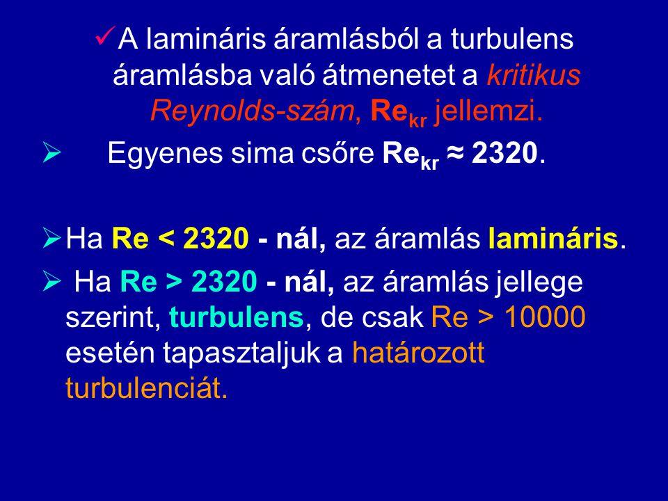 A lamináris áramlásból a turbulens áramlásba való átmenetet a kritikus Reynolds-szám, Re kr jellemzi.  Egyenes sima csőre Re kr ≈ 2320.  Ha Re < 232