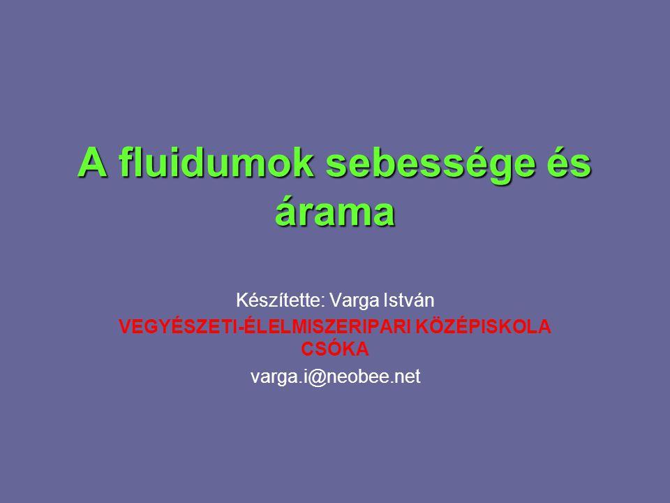 A fluidumok sebessége és árama Készítette: Varga István VEGYÉSZETI-ÉLELMISZERIPARI KÖZÉPISKOLA CSÓKA varga.i@neobee.net