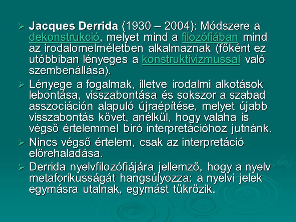 Jacques Derrida (1930 – 2004): Módszere a dekonstrukció, melyet mind a filozófiában mind az irodalomelméletben alkalmaznak (főként ez utóbbiban lény