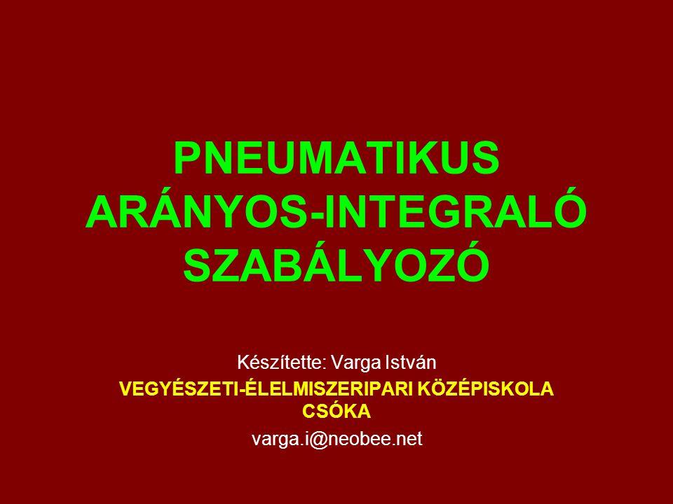 PNEUMATIKUS ARÁNYOS-INTEGRALÓ SZABÁLYOZÓ Készítette: Varga István VEGYÉSZETI-ÉLELMISZERIPARI KÖZÉPISKOLA CSÓKA varga.i@neobee.net