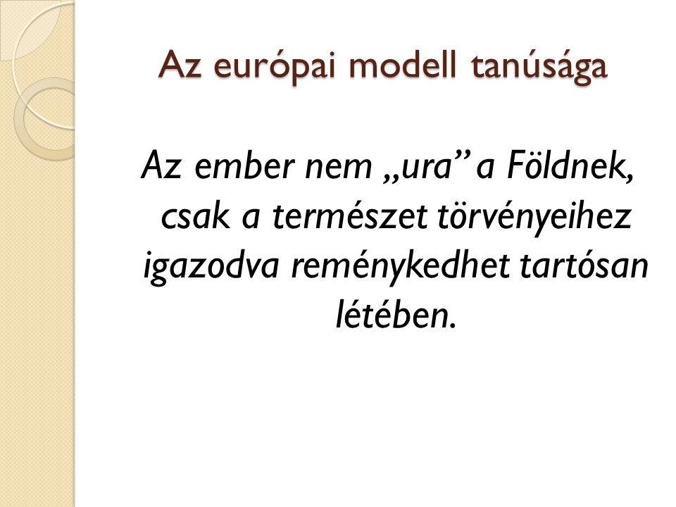 """Az európai modell tanúsága Az ember nem """"ura"""" a Földnek, csak a természet törvényeihez igazodva reménykedhet tartósan létében."""
