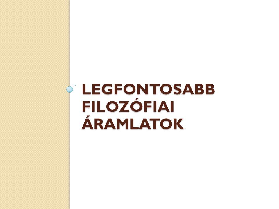 LEGFONTOSABB FILOZÓFIAI ÁRAMLATOK