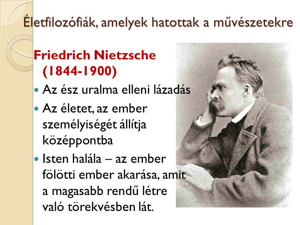 Életfilozófiák, amelyek hatottak a művészetekre Friedrich Nietzsche (1844-1900) Az ész uralma elleni lázadás Az életet, az ember személyiségét állítja