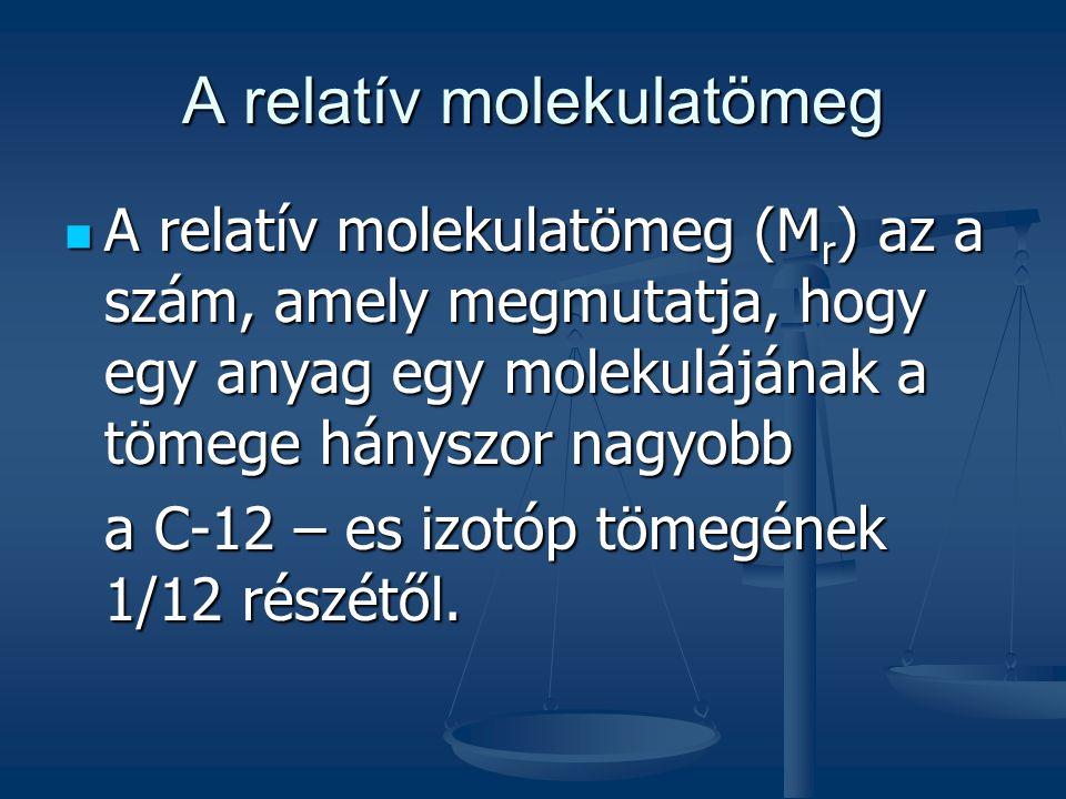 A relatív molekulatömeg A relatív molekulatömeg (M r ) az a szám, amely megmutatja, hogy egy anyag egy molekulájának a tömege hányszor nagyobb A relat