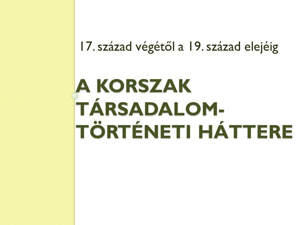 A KORSZAK TÁRSADALOM- TÖRTÉNETI HÁTTERE 17. század végétől a 19. század elejéig