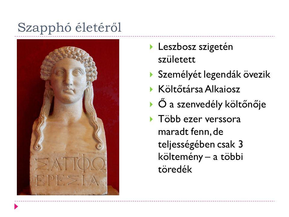 Szapphó életéről  Leszbosz szigetén született  Személyét legendák övezik  Költőtársa Alkaiosz  Ő a szenvedély költőnője  Több ezer verssora marad