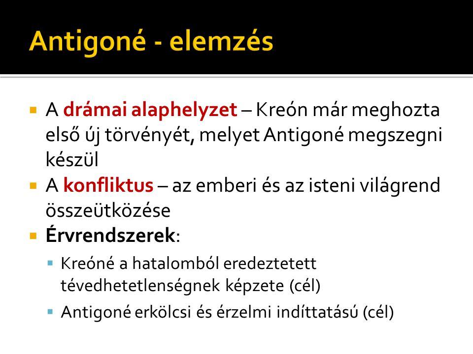  A drámai alaphelyzet – Kreón már meghozta első új törvényét, melyet Antigoné megszegni készül  A konfliktus – az emberi és az isteni világrend össz