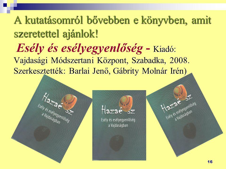 16 A kutatásomról bővebben e könyvben, amit szeretettel ajánlok! Kiadó: Vajdasági Módszertani Központ, Szabadka, 2008. Szerkesztették: Barlai Jenő, Gá