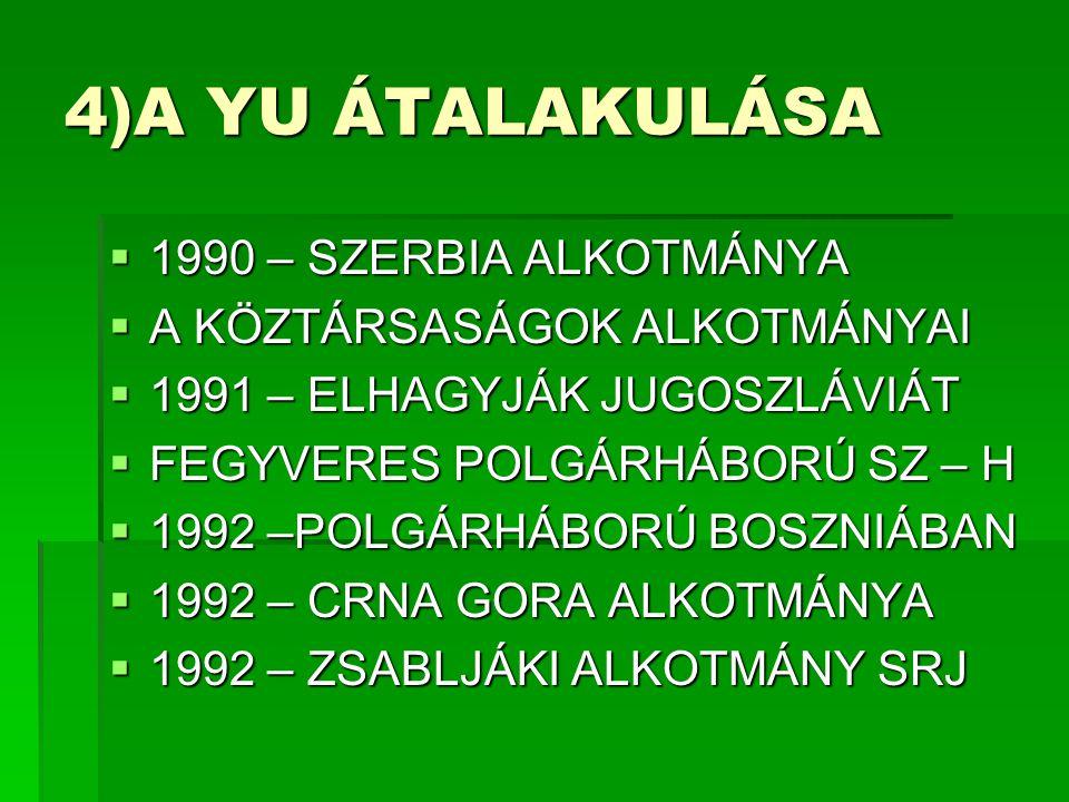 4)A YU ÁTALAKULÁSA  1990 – SZERBIA ALKOTMÁNYA  A KÖZTÁRSASÁGOK ALKOTMÁNYAI  1991 – ELHAGYJÁK JUGOSZLÁVIÁT  FEGYVERES POLGÁRHÁBORÚ SZ – H  1992 –POLGÁRHÁBORÚ BOSZNIÁBAN  1992 – CRNA GORA ALKOTMÁNYA  1992 – ZSABLJÁKI ALKOTMÁNY SRJ