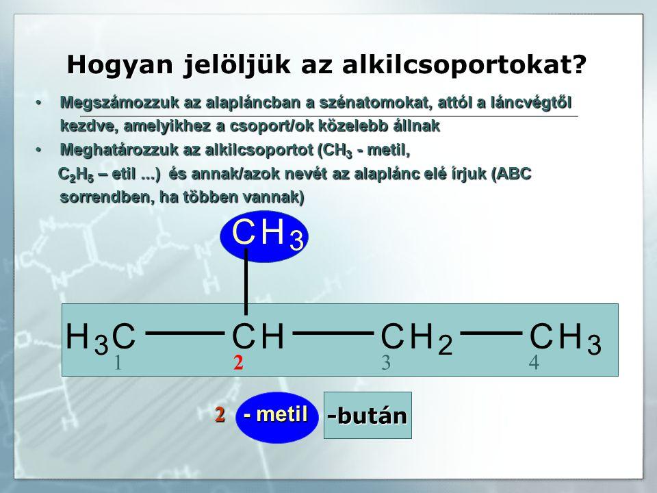 -bután 1 2 3 4 H 3 CCHCH 2 CH 3 CH 3 2 - metil Megszámozzuk az alapláncban a szénatomokat, attól a láncvégtől kezdve, amelyikhez a csoport/ok közelebb állnakMegszámozzuk az alapláncban a szénatomokat, attól a láncvégtől kezdve, amelyikhez a csoport/ok közelebb állnak Meghatározzuk az alkilcsoportot (CH 3 - metil,Meghatározzuk az alkilcsoportot (CH 3 - metil, C 2 H 5 – etil...) és annak/azok nevét az alaplánc elé írjuk (ABC sorrendben, ha többen vannak) C 2 H 5 – etil...) és annak/azok nevét az alaplánc elé írjuk (ABC sorrendben, ha többen vannak) Hogyan jelöljük az alkilcsoportokat