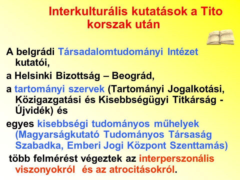 Interkulturális kutatások a Tito korszak után A belgrádi Társadalomtudományi Intézet kutatói, a Helsinki Bizottság – Beográd, a tartományi szervek (Tartományi Jogalkotási, Közigazgatási és Kisebbségügyi Titkárság - Újvidék) és egyes kisebbségi tudományos műhelyek (Magyarságkutató Tudományos Társaság Szabadka, Emberi Jogi Központ Szenttamás) több felmérést végeztek az interperszonális viszonyokról és az atrocitásokról.
