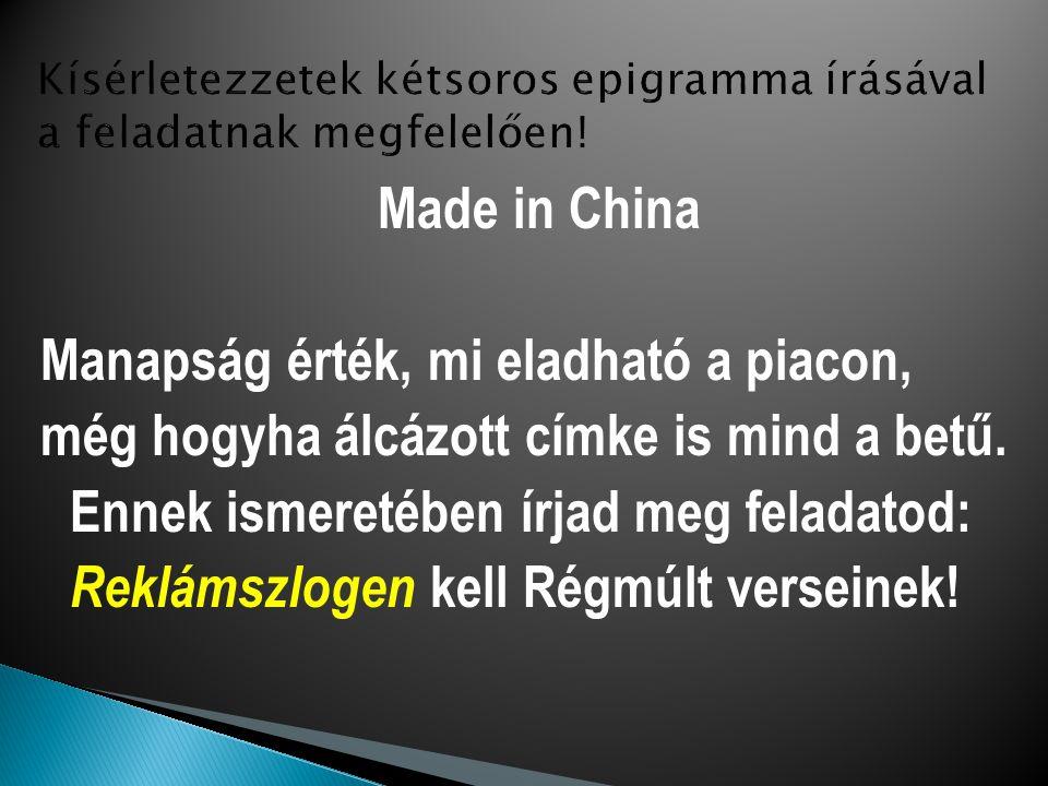Made in China Manapság érték, mi eladható a piacon, még hogyha álcázott címke is mind a betű. Ennek ismeretében írjad meg feladatod: Reklámszlogen kel