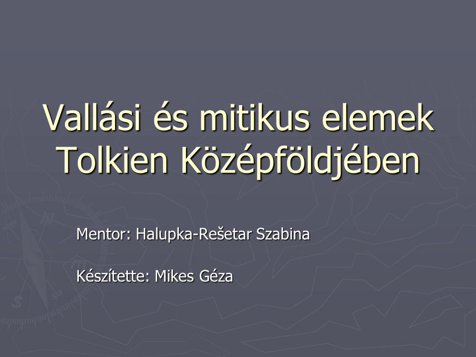 Vallási és mitikus elemek Tolkien Középföldjében Mentor: Halupka-Rešetar Szabina Készítette: Mikes Géza