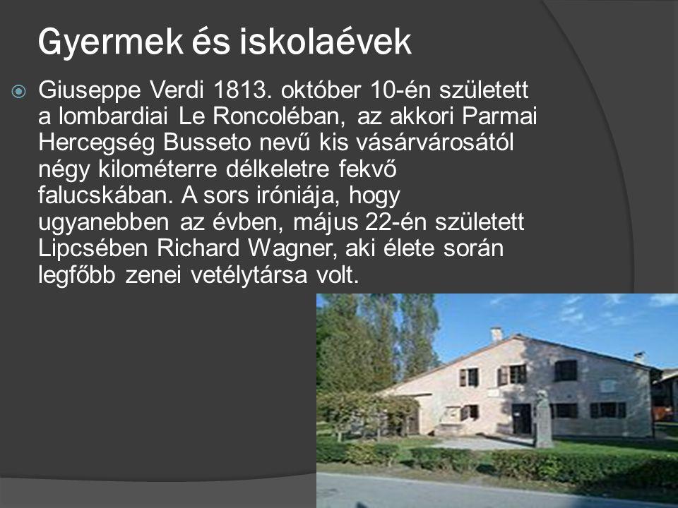Gyermek és iskolaévek  Giuseppe Verdi 1813. október 10-én született a lombardiai Le Roncoléban, az akkori Parmai Hercegség Busseto nevű kis vásárváro