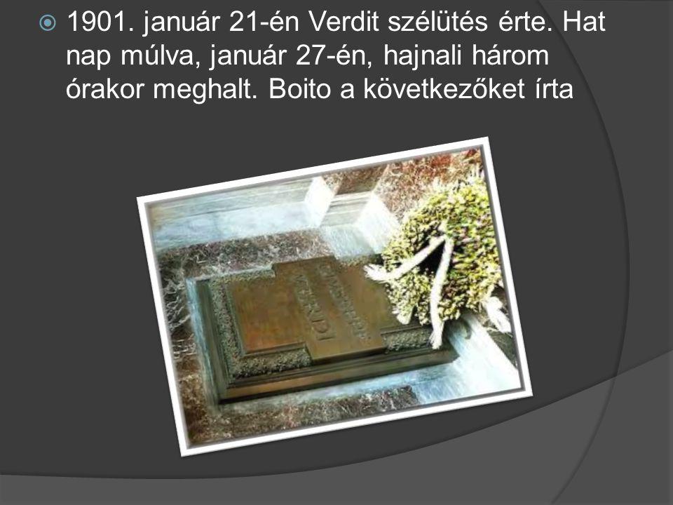  1901. január 21-én Verdit szélütés érte. Hat nap múlva, január 27-én, hajnali három órakor meghalt. Boito a következőket írta