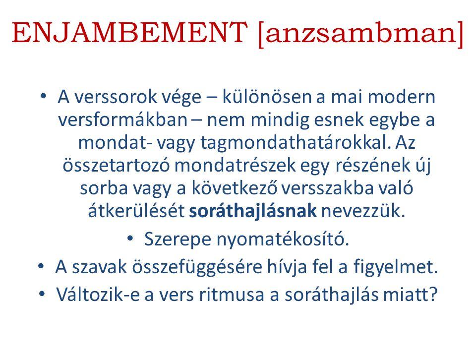 ENJAMBEMENT [anzsambman] A verssorok vége – különösen a mai modern versformákban – nem mindig esnek egybe a mondat- vagy tagmondathatárokkal. Az össze