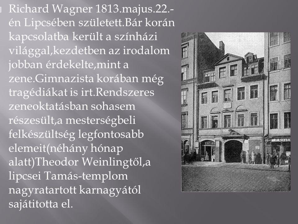  Richard Wagner 1813.majus.22.- én Lipcsében született.Bár korán kapcsolatba került a színházi világgal,kezdetben az irodalom jobban érdekelte,mint a zene.Gimnazista korában még tragédiákat is irt.Rendszeres zeneoktatásban sohasem részesült,a mesterségbeli felkészültség legfontosabb elemeit(néhány hónap alatt)Theodor Weinlingtől,a lipcsei Tamás-templom nagyratartott karnagyától sajátitotta el.
