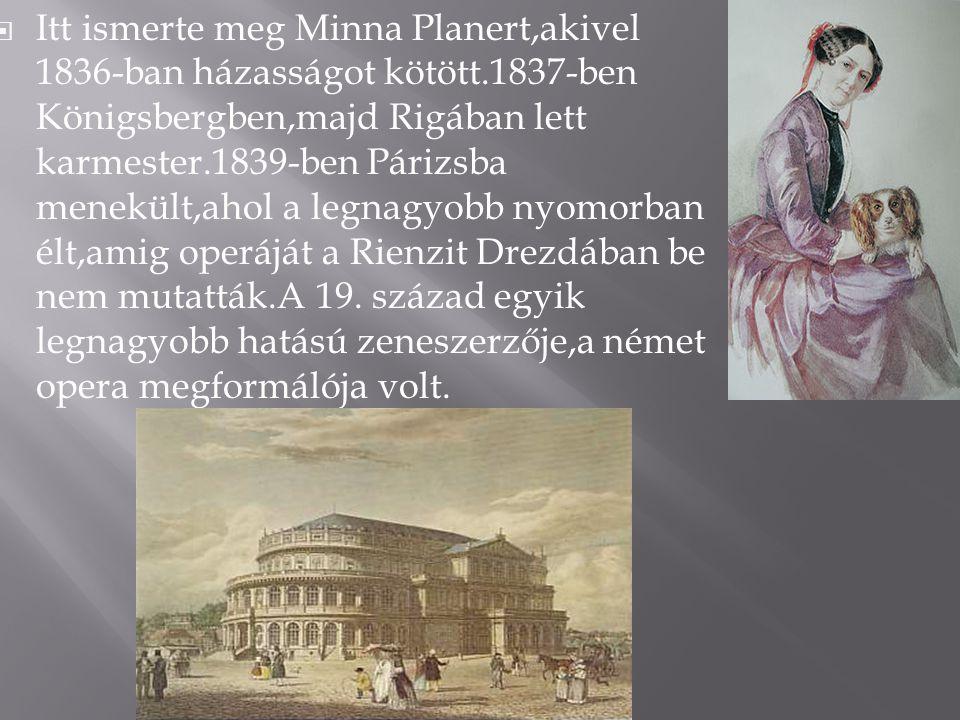  Itt ismerte meg Minna Planert,akivel 1836-ban házasságot kötött.1837-ben Königsbergben,majd Rigában lett karmester.1839-ben Párizsba menekült,ahol a legnagyobb nyomorban élt,amig operáját a Rienzit Drezdában be nem mutatták.A 19.