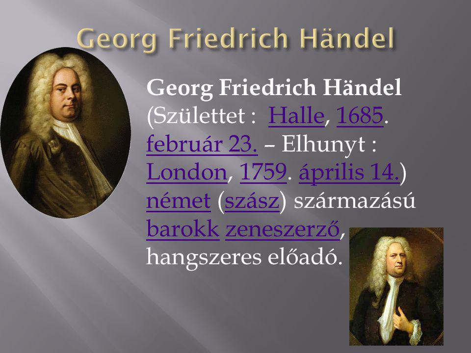 Georg Friedrich Händel (Születtet : Halle, 1685. február 23. – Elhunyt : London, 1759. április 14.) német (szász) származású barokk zeneszerző, hangsz