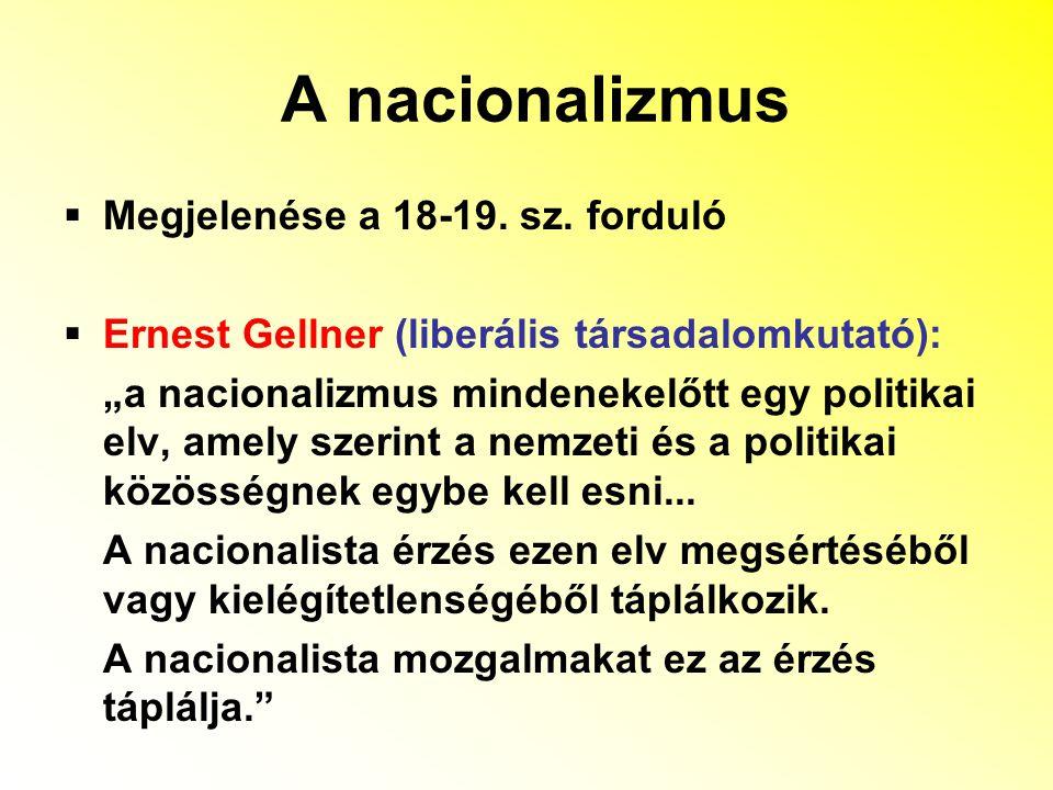 """A nacionalizmus  Megjelenése a 18-19. sz. forduló  Ernest Gellner (liberális társadalomkutató): """"a nacionalizmus mindenekelőtt egy politikai elv, am"""