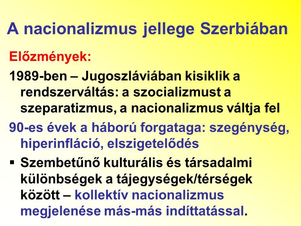 A nacionalizmus jellege Szerbiában Előzmények: 1989-ben – Jugoszláviában kisiklik a rendszerváltás: a szocializmust a szeparatizmus, a nacionalizmus váltja fel 90-es évek a háború forgataga: szegénység, hiperinfláció, elszigetelődés  Szembetűnő kulturális és társadalmi különbségek a tájegységek/térségek között – kollektív nacionalizmus megjelenése más-más indíttatással.