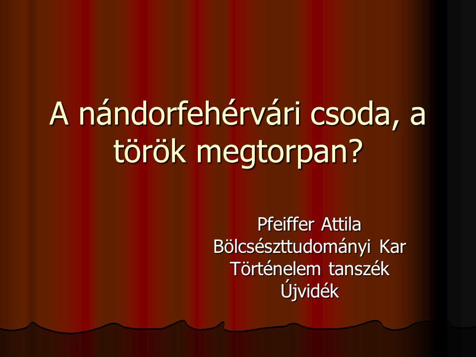 A nándorfehérvári csoda, a török megtorpan? Pfeiffer Attila Bölcsészttudományi Kar Történelem tanszék Újvidék