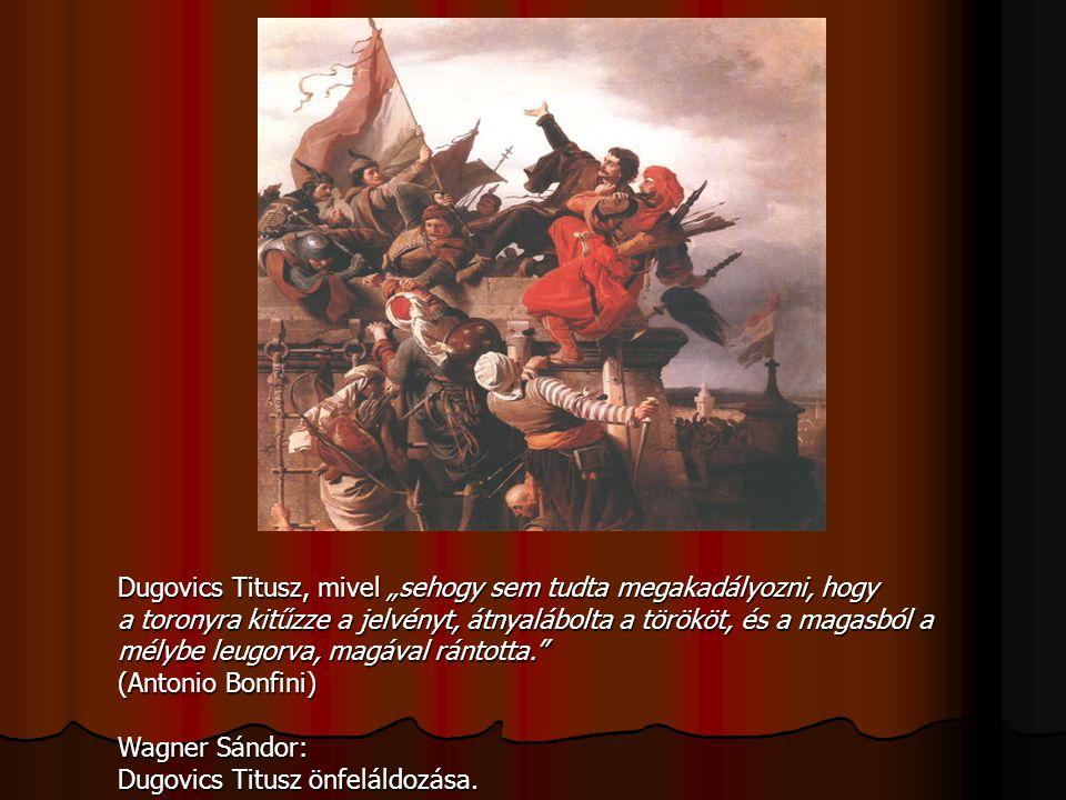 """Dugovics Titusz, mivel """"sehogy sem tudta megakadályozni, hogy a toronyra kitűzze a jelvényt, átnyalábolta a törököt, és a magasból a mélybe leugorva,"""