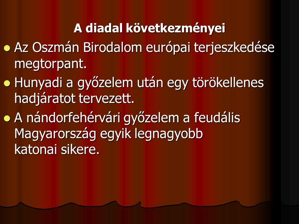 A diadal következményei Az Oszmán Birodalom európai terjeszkedése megtorpant. Az Oszmán Birodalom európai terjeszkedése megtorpant. Hunyadi a győzelem