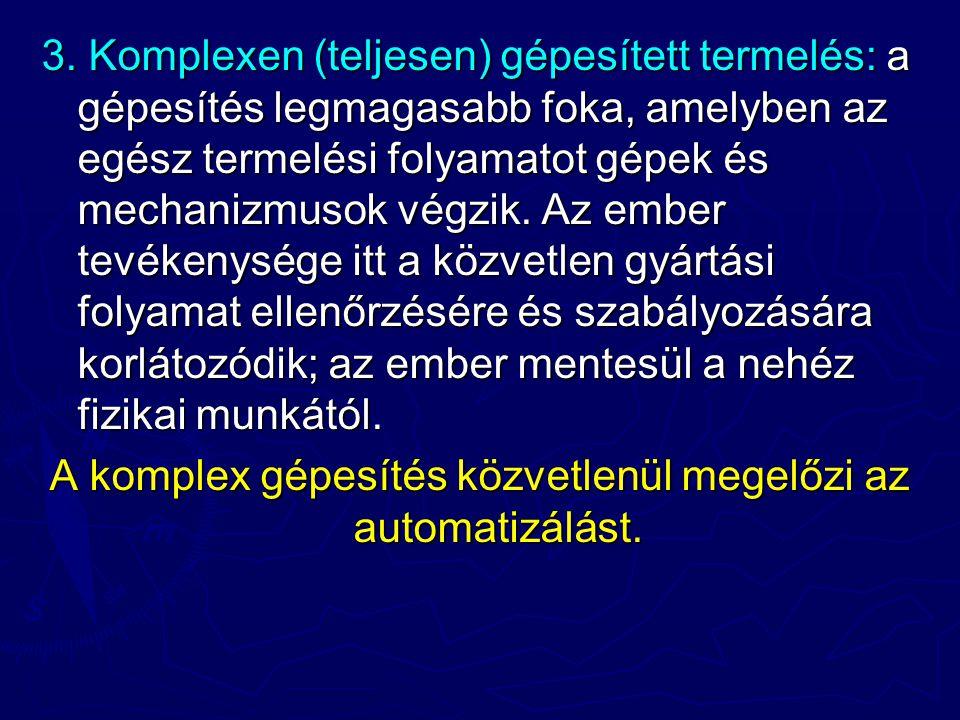 3. Komplexen (teljesen) gépesített termelés: a gépesítés legmagasabb foka, amelyben az egész termelési folyamatot gépek és mechanizmusok végzik. Az em