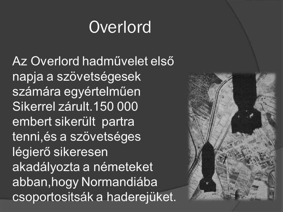 Overlord Az Overlord hadművelet első napja a szövetségesek számára egyértelműen Sikerrel zárult.150 000 embert sikerült partra tenni,és a szövetséges