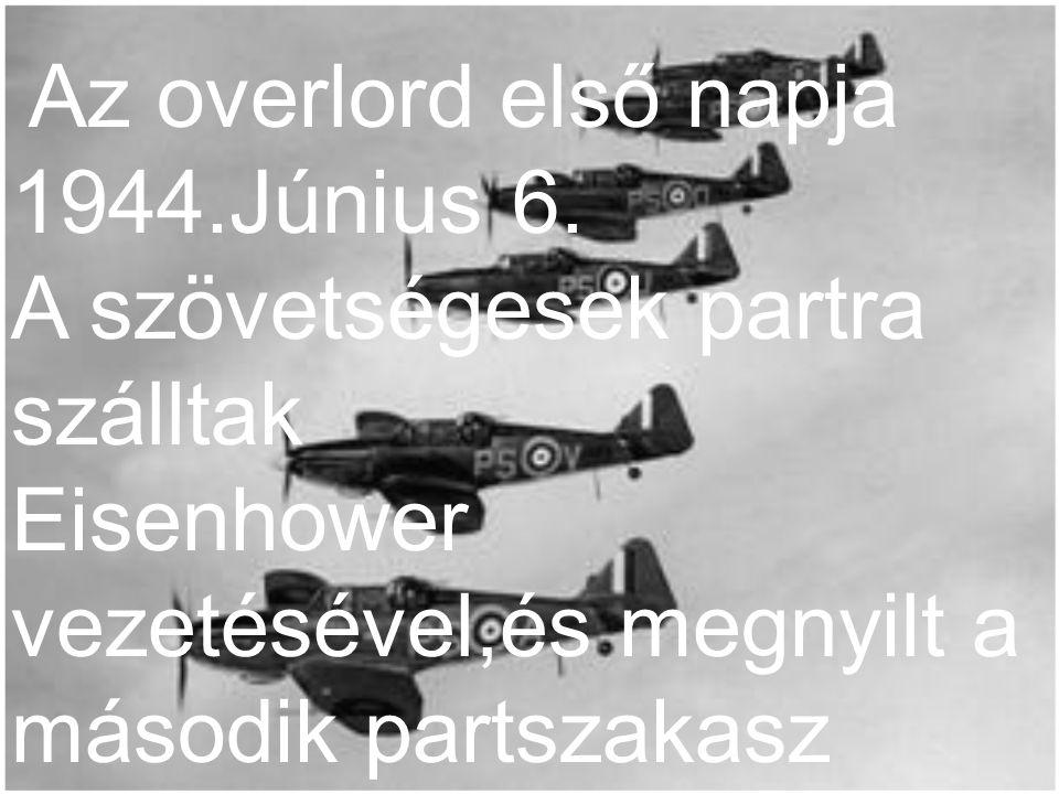 Az overlord első napja 1944.Június 6. A szövetségesek partra szálltak Eisenhower vezetésével,és megnyilt a második partszakasz